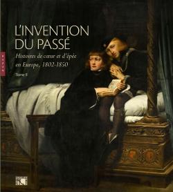 L'invention du passé Histoires de coeur et d'épée en Europe 1802-1850 Tome II