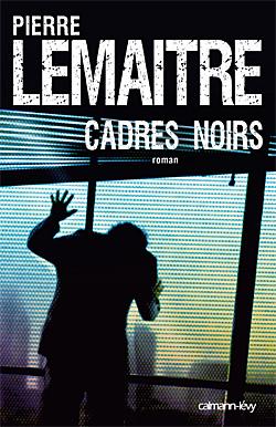 Cadres noirs - Pierre Lemaitre