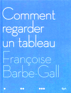 Barbe Gall (Françoise), Comment regarder un tableau, avril 2006   EPA, Hachette   39,90 euros