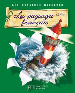 Les Dossiers Hachette Géographie Cycle 3 - Les Paysages français - Livre de l'élève - Ed.2007