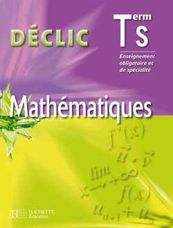 Déclic Maths - Terminale S Enseignement obligatoire et de spécialité - Livre de l'élève - Ed. 2006