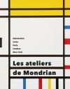 Les ateliers de Mondrian. Amsterdam, Laren, Paris, Londres, New York.