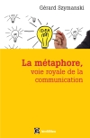La métaphore, voie royale de la communication : pour susciter l'adhésion, favoriser le changement, mémoriser, convaincre, réveiller...