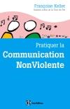 Pratiquer la Communication NonViolente : Passeport pour un monde où l'on ose se parler en sachant comment le dire