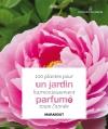 100 plantes pour un jardin harmonieusement parfumé toute l'année