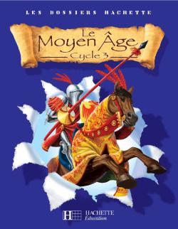 Les Dossiers Hachette Histoire Cycle 3 - Le Moyen-Âge - Livre de l'élève - Ed.2006