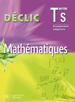 Déclic Maths Terminale S - Enseignement obligatoire - Livre de l'élève - Edition 2006