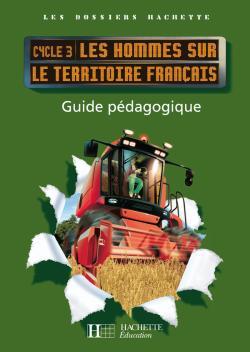 Les Dossiers Hachette Géographie Cycle 3 - Les Hommes sur le territoire français - Guide - Ed 2008