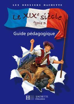 Les Dossiers Hachette Histoire Cycle 3 - Le XIXe siècle - Guide pédagogique + photofiches - Ed.2008