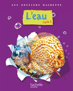 Les Dossiers Hachette Sciences Cycle 3 - L'eau - Livre de l'élève - Ed.2009