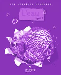 Les Dossiers Hachette Sciences Cycle 3 - L'eau - Guide pédagogique + photofiches - Ed.2009