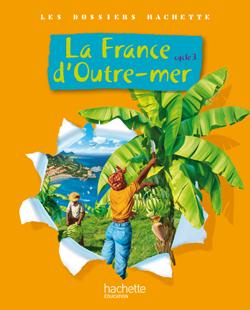 Les Dossiers Hachette Géographie Cycle 3 - La France d'outre-mer - Livre de l'élève - Ed.2010
