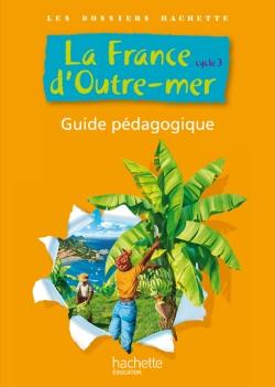 Les Dossiers Hachette Cycle 3 - La France d'Outre Mer