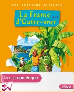Les Dossiers Hachette Géo Cycle 3 - La France d'outre-mer - Manuel numérique élève - Ed.2010