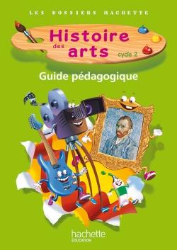 Les Dossiers Hachette Histoire Cycle 2 - Histoire des Arts - Guide + photofiches - Ed. 2013