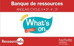 Banque de ressources What's on.... Cycle 4 (5e, 4e, 3e) anglais LV1 - éd. 2018